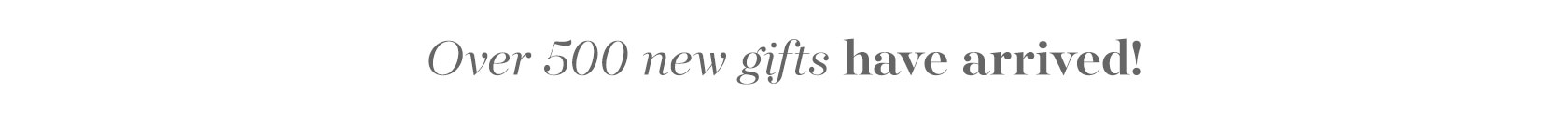Over 500 new gifts have arrived!